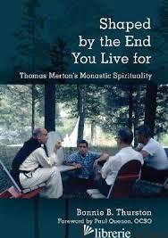 SHAPED BY THE END YOU LIVE FOR: THOMAS MERTON'S MONASTIC SPIRITUALITY - THURSTON BONNIE B