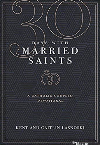 30 DAYS WITH MARRIED SAINTS: A CATHOLIC COUPLES' DEVOTIONAL - LASNOSKI KENT; LASNOSKI CAITLIN