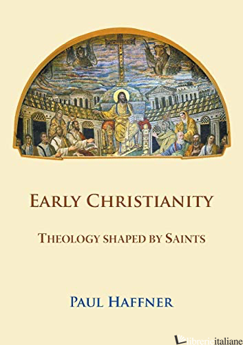 EARLY CHRISTIANITY THEOLOGY SHAPED BY SAINTS - HAFFNER PAUL
