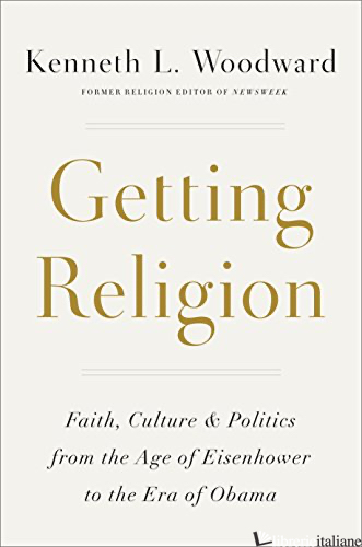 GETTING RELIGION: FAITH, CULTURE, AND POLITICS FROM THE AGE OF  - WOODWARD KENNETH