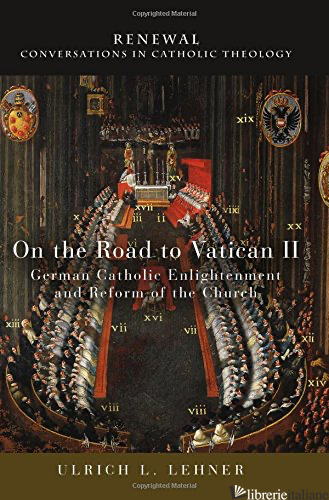 ON THE ROAD TO VATICAN II: GERMAN CATHOLIC ENLIGHTENMENT AND REFORM - LEHNER ULRICH