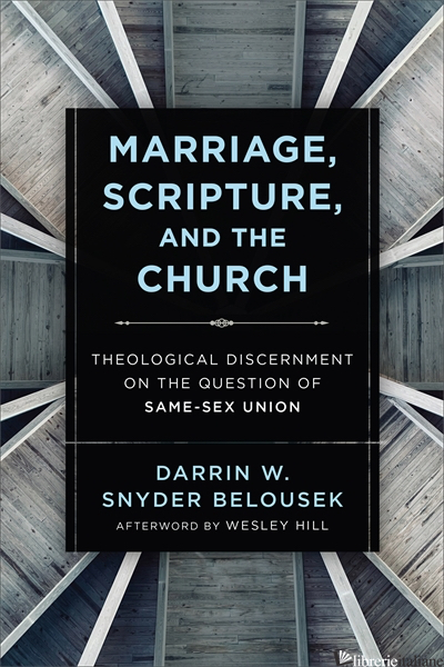 MARRIAGE SCRIPTURE AND THE CHURCH: THEOLOGICAL DISCERNMENT ON THE QUESTION OF - SNYDER BELOUSEK DARRIN W