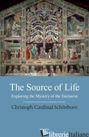 SOURCE OF LIFE EXPLORING THE MYSTERY OF THE EUCHARIST - SCHONBORN CARDINAL CHRISTOPH