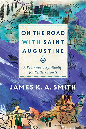 ON THE ROAD WITH SAINT AUGUSTINE: A REAL-WORLD SPIRITUALITY FOR RESTLESS HEARTS - SMITH JAMES K A