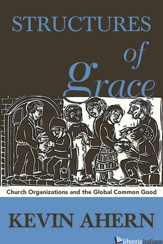 STRUCTURES OF GRACE CATHOLIC ORGANIZATIONS SERVING THE GLOBAL COMMON GOOD - AHERN KEVIN