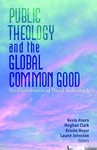 PUBLIC THEOLOGY AND THE GLOBAL COMMON GOOD: THE CONTRIBUTION OF DAVID HOLLENBACH - AHERN KEVIN; CLARK MEGHAN; HEYER KRISTIN; JOHNSTON LAURIE (CUR)