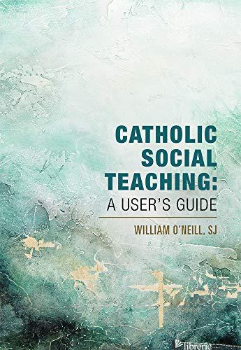 CATHOLIC SOCIAL TEACHING: A USER'S GUIDE - O'NEILL WILLIAM