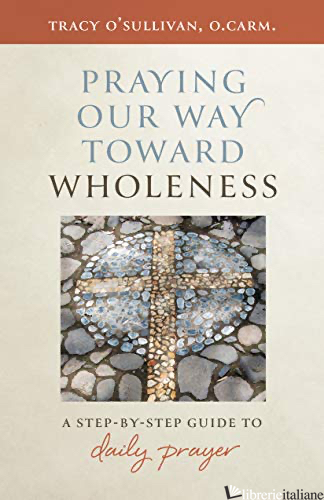 PRAYING OUR WAY TOWARD WHOLENESS: A STEP-BY-STEP GUIDE TO DAILY PRAYER - O'SULLIVAN TRACY