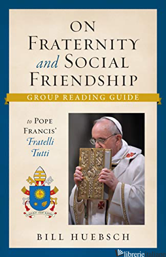 ON FRATERNITY AND SOCIAL FRIENDSHIP: GROUP READING GUIDE TO POPE FRANCIS' FRATEL - HUEBSCH BILL