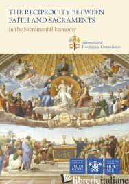 THE RECIPROCITY BETWEEN FAITH AND SACRAMENTS IN THE SACRAMENTAL ECONOMY - INTERNATIONAL THEOLOGICAL COMMISSION
