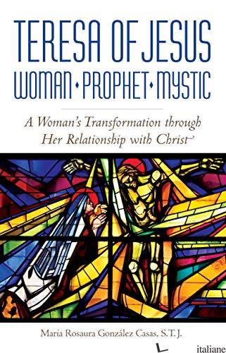 TERESA DE JESUS: WOMAN PROPHET MYSTIC: A WOMAN'S TRANSFORMATION THROUGH HER RELA - GONZALEZ CASAS MARIA ROSAURA