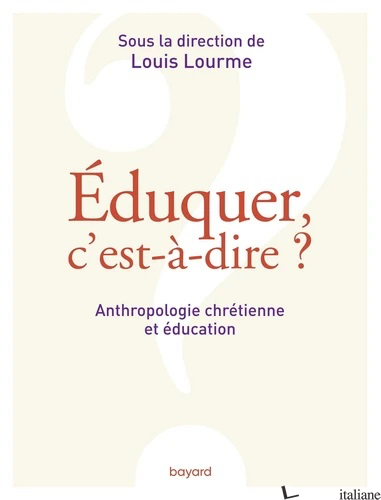 EDUQUER, C'EST-A-DIRE ? - ANTHROPOLOGIE CHRETIENNE ET EDUCATION - LOURME LOUIS (DIR.)