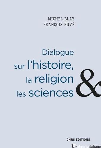 DIALOGUE SUR L'HISTOIRE, LA RELIGION, LES SCIENCES  - BLAY MICHEL; EUVE FRANCOIS