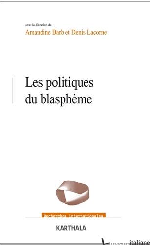 LES POLITIQUES DU BLASPHEME - BARB AMANDINE; LACORNE DENIS