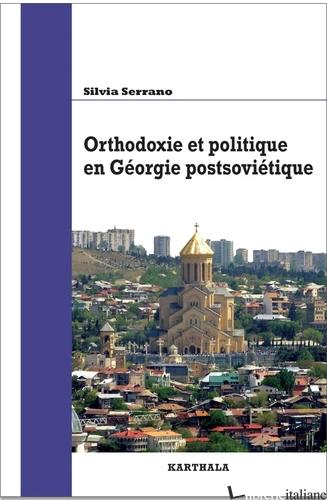 ORTHODOXIE ET POLITIQUE EN GEORGIE POSTSOVIETIQUE - SERRANO SILVIA