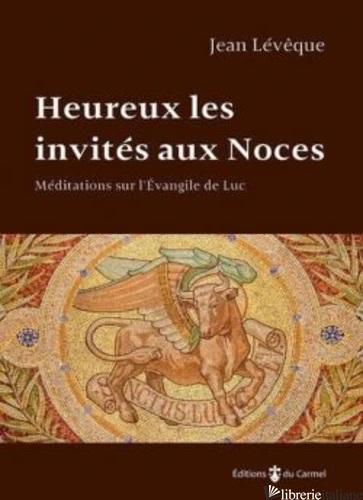 HEREUX LES INVITES AUX NOCES - MEDITATIONS SUR L'EVANGILE DE LUC - LEVEQUE JEAN