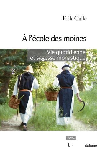 A L'ECOLE DES MOINES - Vie quotidienne et sagesse monastique - GALLE ERIK