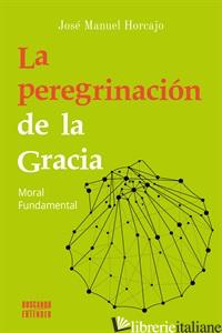 LA PEREGRINACION DE LA GRACIA - MORAL FUNDAMENTAL - MANUEL HORCAJO