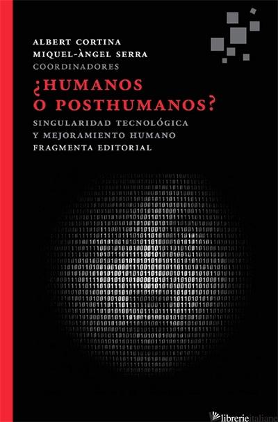 HUMANOS O POSTHUMANOS - SINGULARIDAD TECNOLOGICA Y MEJORAMIENTO HUMANO - CORTINA ALBERT, SERRA MIQUEL-ANGEL