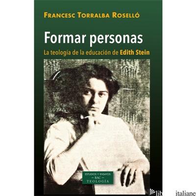FORMAR PERSONAS - LA TEOLOGIA DE LA EDUCACION EN EDITH STEIN - TORRALBA ROSELLO FRANCESC