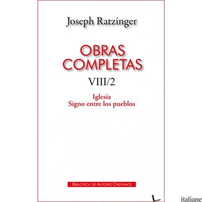 OBRAS COMPLETAS VIII/2 - LA IGLESIA SIGNO ENTRE LOS PUEBLOS - RATZINGER JOSEPH, BENEDICTO XVI, BENEDETTO XVI