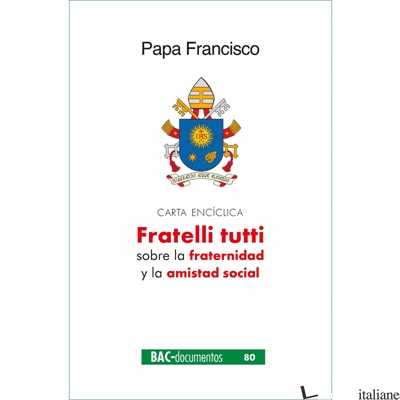 FRATELLI TUTTI - CARTA ENCICLICA SOBRE LA FRATERNIDAD Y LA AMISTAD SOCIAL - FRANCISCO; FRANCESCO