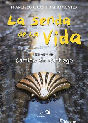 LA SENDA DE LA VIDA HISTORIAS DEL CAMINO DE SANTIAGO - CASTRO MIRAMONTES FRANCISCO JAVIER