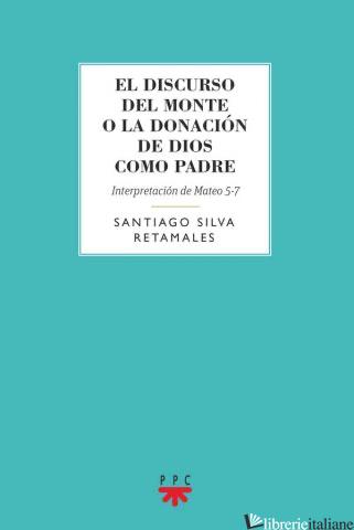 EL DISCURSO DEL MONTE O LA DONACION DE DIOS COMO PADRE INTERPRETACION MATEO 5-7 - SILVA RETAMALES SANTIAGO