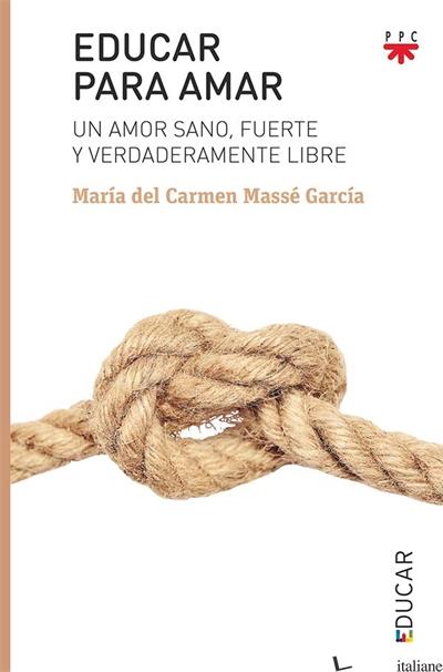 EDUCAR PARA AMAR - UN AMOR SANO FUERTE Y VERDADERAMENTE LIBRE - MASSE GARCIA MARIA DEL CARMEN