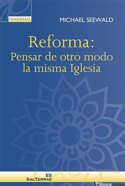 REFORMA - PENSAR DE OTRO MODO LA MISMA IGLESIA - SEEWALD MICHAEL