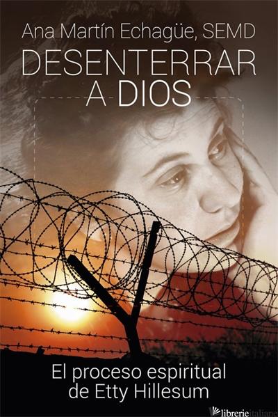 DESENTERRAR A DIOS - EL PROCESO ESPIRITUAL DE ETTY HILLESUM - ECHAGUE ANA MARTIN