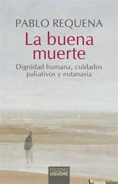 LA BUENA MUERTE - DIGNIDAD HUMANA CUIDADOS PALIATIVOS Y EUTANASIA - REQUENA PABLO