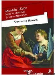 CORAZON LIBRE - SOBRE LA EDUCACION DE LOS SENTIMIENTOS - HAVARD ALEXANDRE