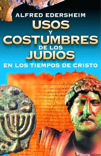 USOS Y COSTUMBRES DE LOS JUDIOS EN LOS TIEMPOS DE JESUS - EDERSHEIM ALFRED