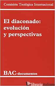 DIACONADO EVOLUCION Y PERSPECTIVA - COMISION TEOLOGICA INTERNACIONAL; COMMISSIONE TEOLOGICA INTERNAZIONALE