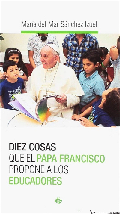 DIEZ COSAS QUE EL PAPA FRANCISCO PROPONE A LOS EDUCADORES - SANCHEZ IZUEL MARIA DEL MAR