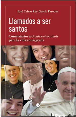 LLAMADOS A SER SANTOS-COMENTARIOS A GAUDETE ET EXSULTATE PARA LA VIDA CONSAGRADA - REY GARCIA PAREDES JOSE CRISTO