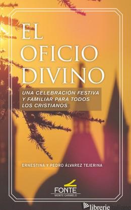 EL OFICIO DIVINO - UNA CELEBRACION FESTIVA Y FAMILIAR PARA TODOS LOS CRISTIANOS - ALVAREZ TEJERINA ERNESTINA Y PEDRO