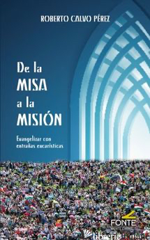 DE LA MISA A LA MISION - EVANGELIZAR CON ENTRANAS EUCARISTICAS - CALVO PEREZ ROBERTO