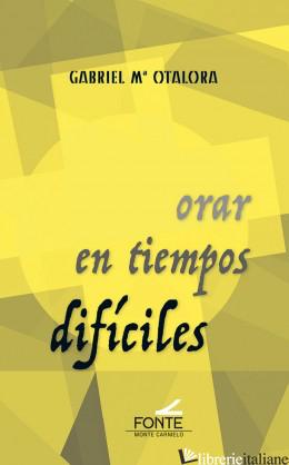 ORAR EN TIEMPOS DIFICILES - OTALORA GABRIEL M.
