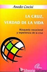 LA CRUZ VERDAD DE LA VIDA - BUSQUEDA VOCACIONAL Y EXPERIENCIA DE LA CRUZ - CENCINI AMEDEO