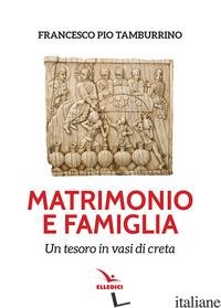 MATRIMONIO E FAMIGLIA. UN TESORO IN VASI DI CRETA - TAMBURINO FRANCESCO PIO
