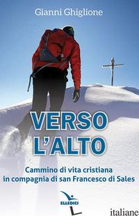 VERSO L'ALTO. CAMMINO DI VITA CRISTIANA IN COMPAGNIA DI SAN FRANCESCO DI SALES - GHIGLIONE GIANNI