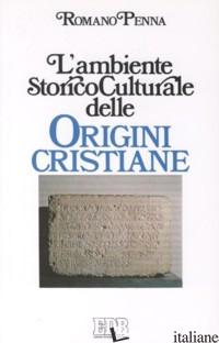 AMBIENTE STORICO-CULTURALE DELLE ORIGINI CRISTIANE. UNA DOCUMENTAZIONE RAGIONATA - PENNA ROMANO