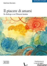 PIACERE DI AMARSI. IN DIALOGO CON L'AMORIS LAETITIA (IL) - BORSATO BATTISTA