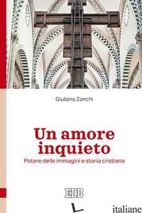 AMORE INQUIETO. POTERE DELLE IMMAGINI E STORIA CRISTIANA (UN) - ZANCHI GIULIANO