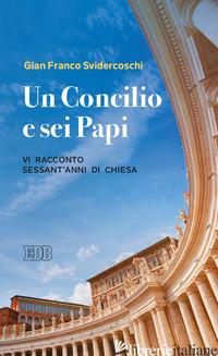 CONCILIO E SEI PAPI. VI RACCONTO SESSANT'ANNI DI CHIESA (UN) - SVIDERCOSCHI GIAN FRANCO