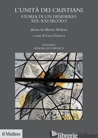 UNITA' DEI CRISTIANI. STORIA DI UN DESIDERIO XIX-XXI SECOLO (L'). VOL. 1: AURARA - MELLONI ALBERTO