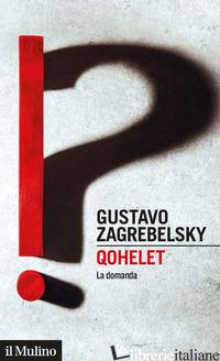 QOHELET. LA DOMANDA - ZAGREBELSKY GUSTAVO