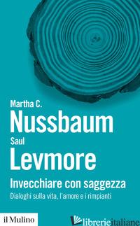 INVECCHIARE CON SAGGEZZA. DIALOGHI SULLA VITA, L'AMORE E I RIMPIANTI - NUSSBAUM MARTHA C.; LEVMORE SAUL